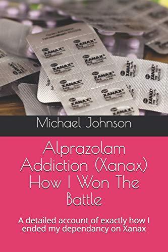 Alprazolam Addiction (Xanax) How I Won The Battle: A detailed account of exactly how I ended my dependancy on Xanax
